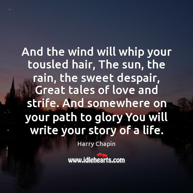 And the wind will whip your tousled hair, The sun, the rain, Harry Chapin Picture Quote