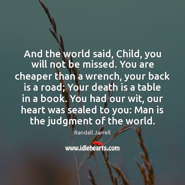 And the world said, Child, you will not be missed. You are Randall Jarrell Picture Quote