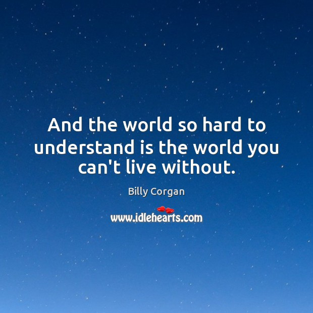 And the world so hard to understand is the world you can't live without. Billy Corgan Picture Quote