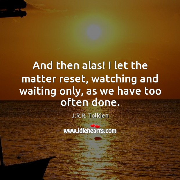 And then alas! I let the matter reset, watching and waiting only, J.R.R. Tolkien Picture Quote