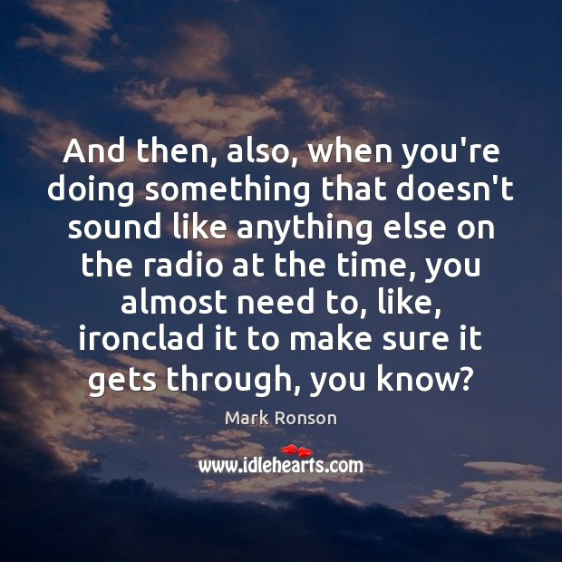 And then, also, when you're doing something that doesn't sound like anything Mark Ronson Picture Quote