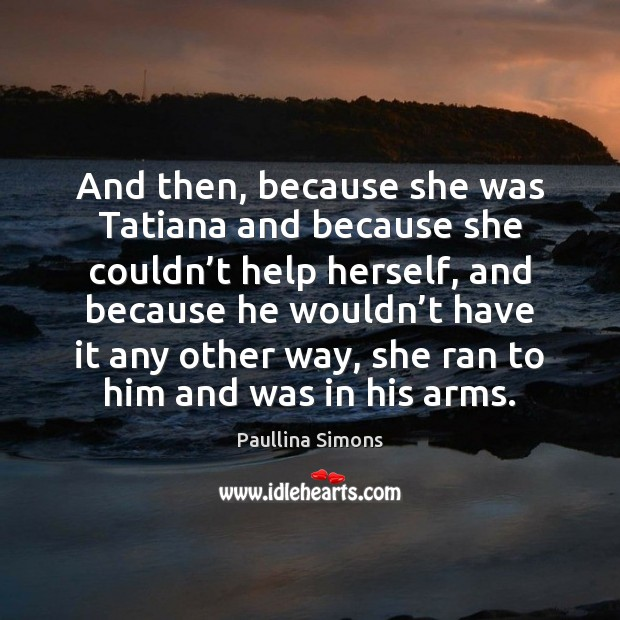 And then, because she was Tatiana and because she couldn't help Paullina Simons Picture Quote