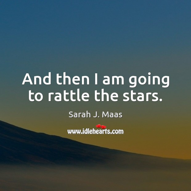 And then I am going to rattle the stars. Sarah J. Maas Picture Quote