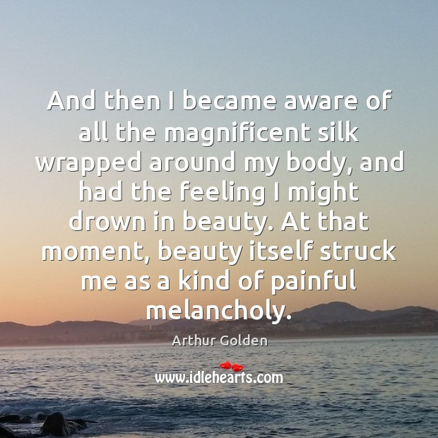 And then I became aware of all the magnificent silk wrapped around Arthur Golden Picture Quote