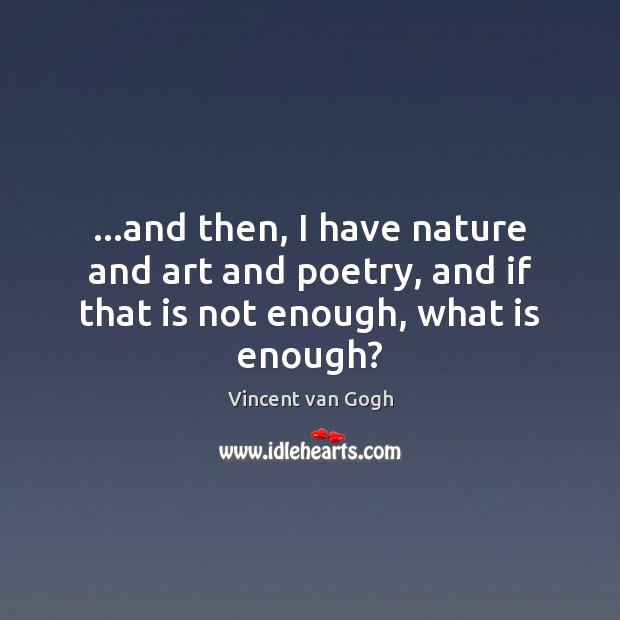 …and then, I have nature and art and poetry, and if that is not enough, what is enough? Vincent van Gogh Picture Quote