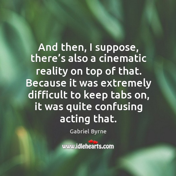 And then, I suppose, there's also a cinematic reality on top of that. Gabriel Byrne Picture Quote