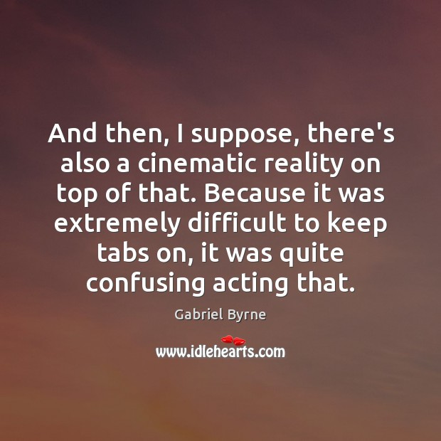 And then, I suppose, there's also a cinematic reality on top of Gabriel Byrne Picture Quote