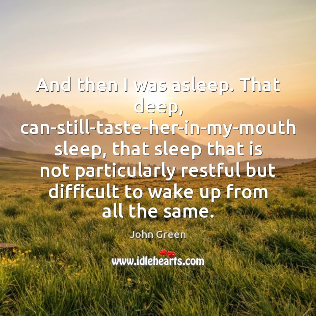 And then I was asleep. That deep, can-still-taste-her-in-my-mouth sleep, that sleep that Image