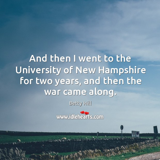And then I went to the university of new hampshire for two years, and then the war came along. Betty Hill Picture Quote
