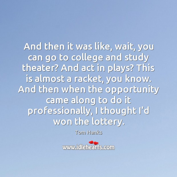 And then it was like, wait, you can go to college and Tom Hanks Picture Quote