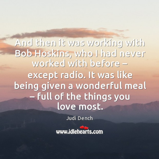 And then it was working with bob hoskins, who I had never worked with before Judi Dench Picture Quote