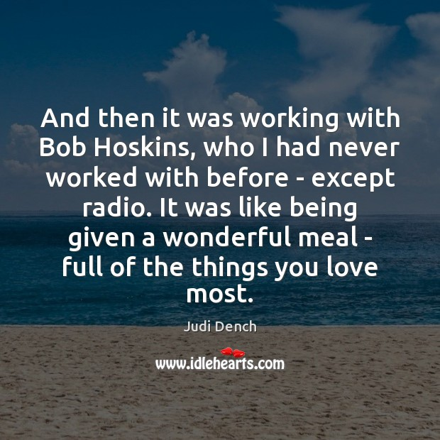 And then it was working with Bob Hoskins, who I had never Judi Dench Picture Quote