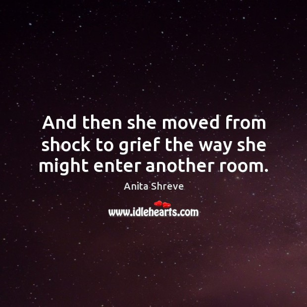 And then she moved from shock to grief the way she might enter another room. Image