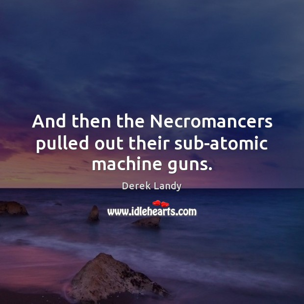 Image, And then the Necromancers pulled out their sub-atomic machine guns.