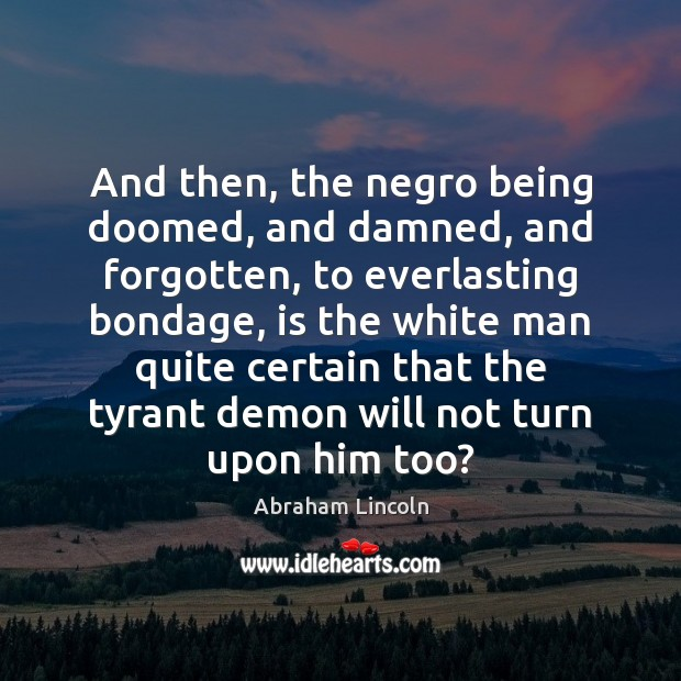 And then, the negro being doomed, and damned, and forgotten, to everlasting Abraham Lincoln Picture Quote