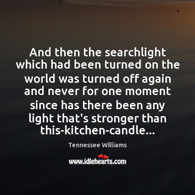 And then the searchlight which had been turned on the world was Tennessee Williams Picture Quote