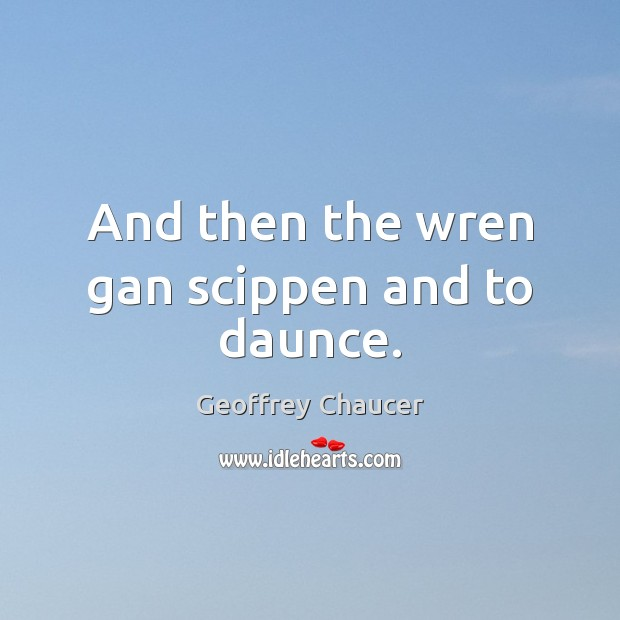 And then the wren gan scippen and to daunce. Geoffrey Chaucer Picture Quote