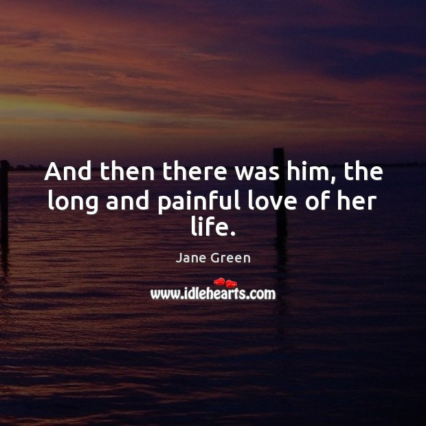 And then there was him, the long and painful love of her life. Image