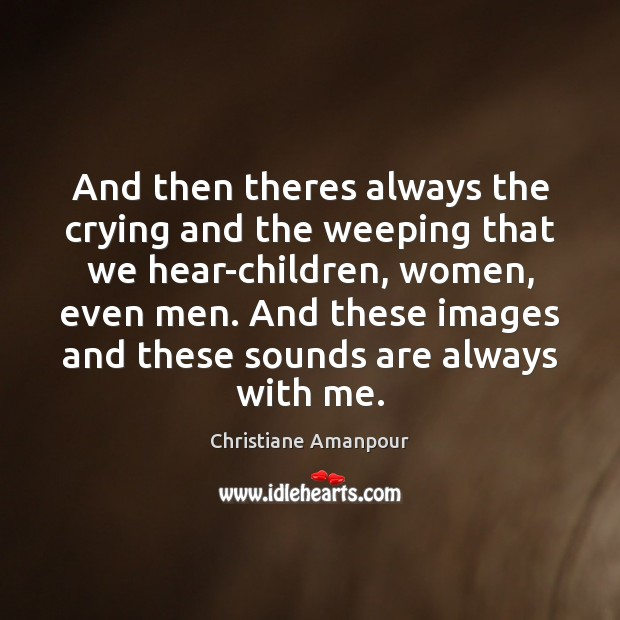 And then theres always the crying and the weeping that we hear-children, Christiane Amanpour Picture Quote