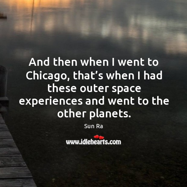 And then when I went to chicago, that's when I had these outer space experiences and went to the other planets. Image