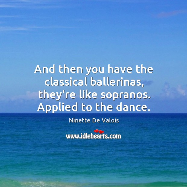 Image, And then you have the classical ballerinas, they're like sopranos. Applied to the dance.