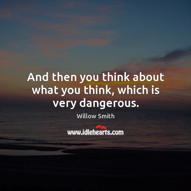 And then you think about what you think, which is very dangerous. Willow Smith Picture Quote