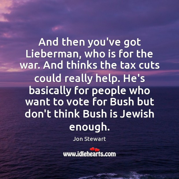 And then you've got Lieberman, who is for the war. And thinks Image