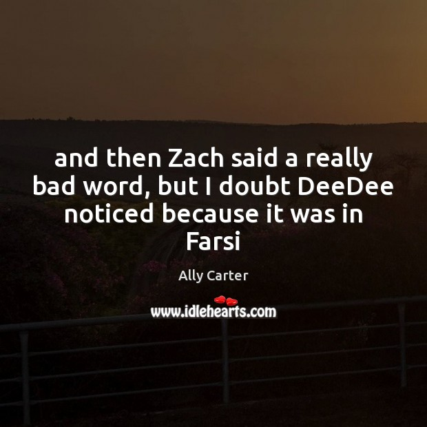 And then Zach said a really bad word, but I doubt DeeDee noticed because it was in Farsi Ally Carter Picture Quote