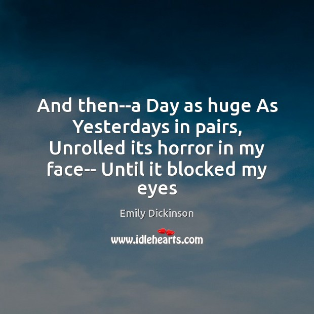And then–a Day as huge As Yesterdays in pairs, Unrolled its horror Emily Dickinson Picture Quote