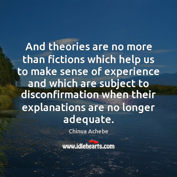 And theories are no more than fictions which help us to make Chinua Achebe Picture Quote