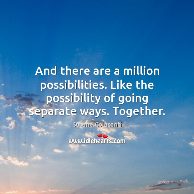 And there are a million possibilities. Like the possibility of going separate Image