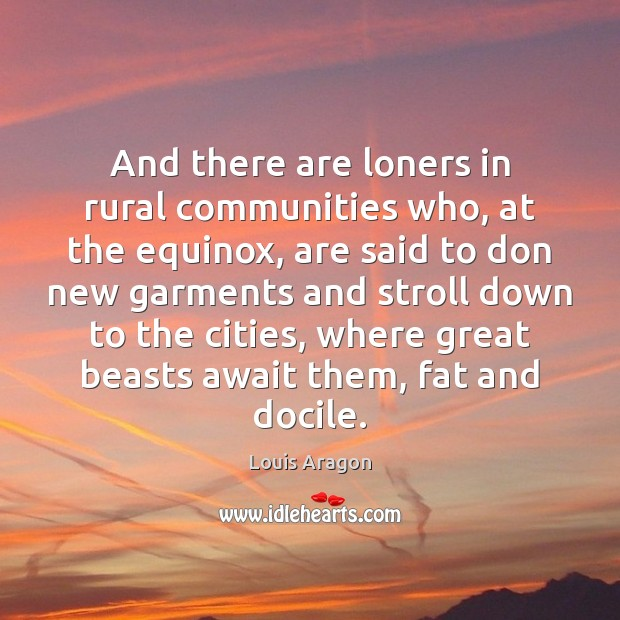 And there are loners in rural communities who, at the equinox, are Louis Aragon Picture Quote