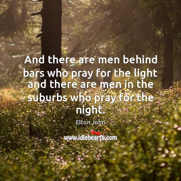 And there are men behind bars who pray for the light and Elton John Picture Quote