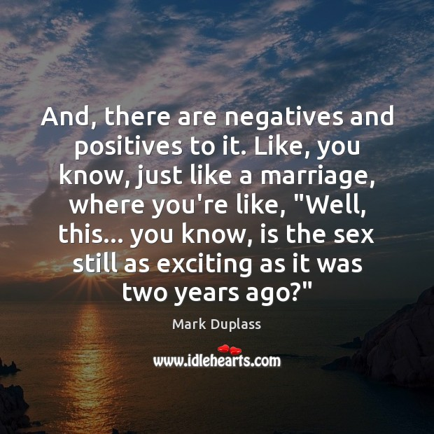 And, there are negatives and positives to it. Like, you know, just Mark Duplass Picture Quote