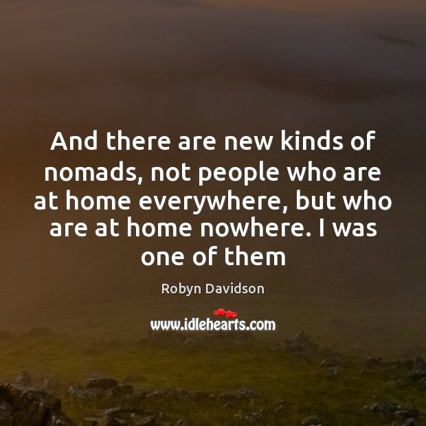 And there are new kinds of nomads, not people who are at Robyn Davidson Picture Quote
