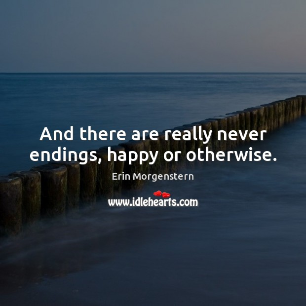 And there are really never endings, happy or otherwise. Image