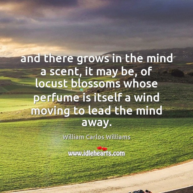 And there grows in the mind a scent, it may be, of William Carlos Williams Picture Quote
