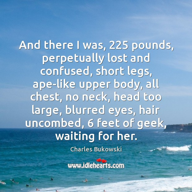 And there I was, 225 pounds, perpetually lost and confused, short legs, ape-like Charles Bukowski Picture Quote