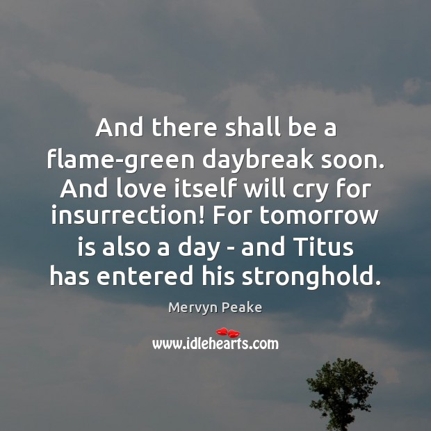 And there shall be a flame-green daybreak soon. And love itself will Mervyn Peake Picture Quote