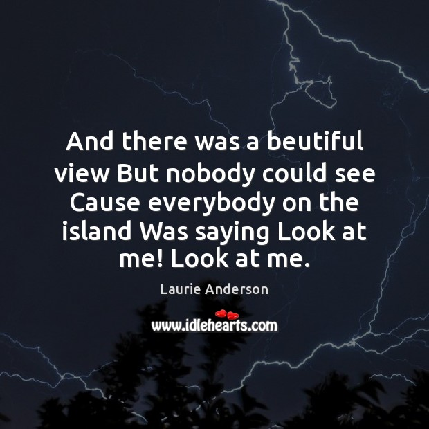 And there was a beutiful view But nobody could see Cause everybody Laurie Anderson Picture Quote