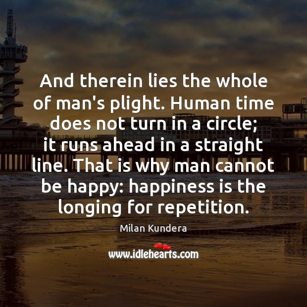 And therein lies the whole of man's plight. Human time does not Milan Kundera Picture Quote