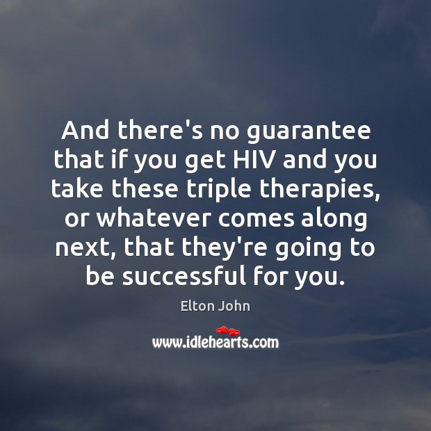 And there's no guarantee that if you get HIV and you take Elton John Picture Quote