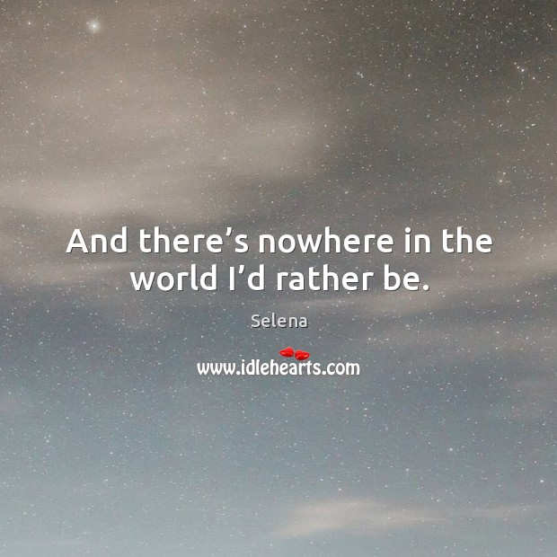 And there's nowhere in the world I'd rather be. Selena Picture Quote