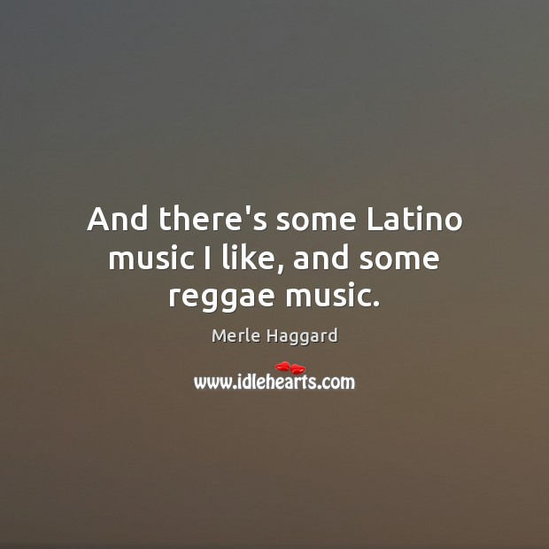 And there's some Latino music I like, and some reggae music. Merle Haggard Picture Quote