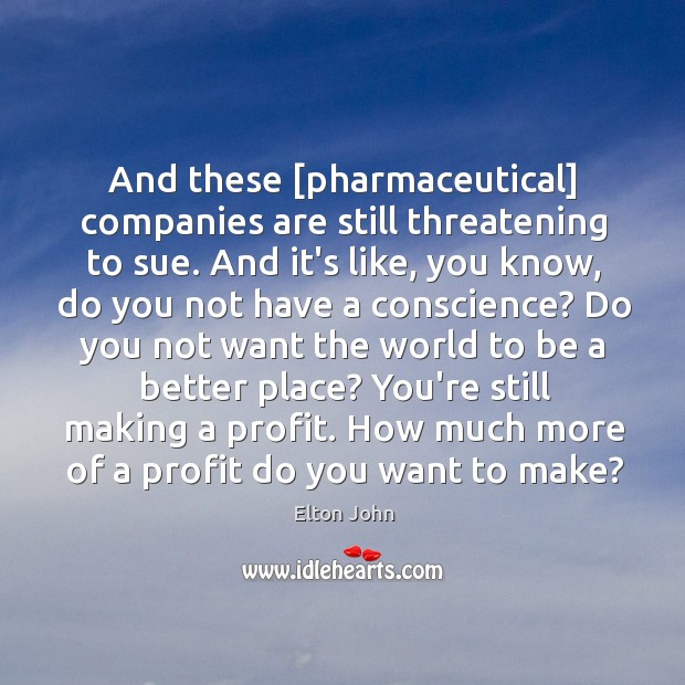 And these [pharmaceutical] companies are still threatening to sue. And it's like, Elton John Picture Quote