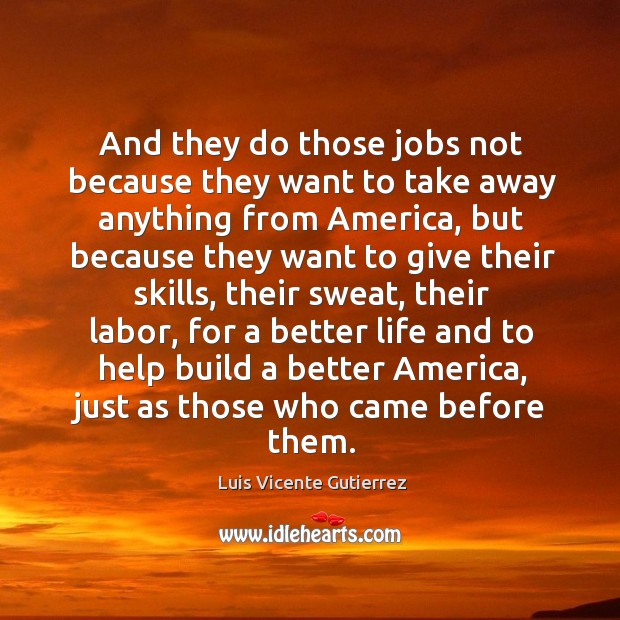 And they do those jobs not because they want to take away anything from america Image