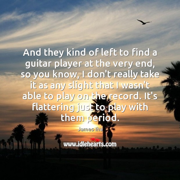 And they kind of left to find a guitar player at the James Iha Picture Quote