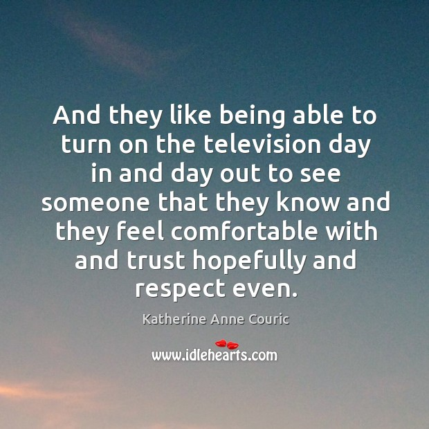 And they like being able to turn on the television day in and day out to see someone that they Katherine Anne Couric Picture Quote