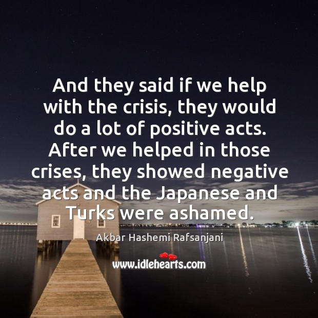 And they said if we help with the crisis, they would do a lot of positive acts. Akbar Hashemi Rafsanjani Picture Quote