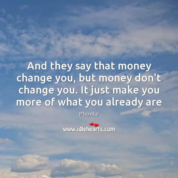 And they say that money change you, but money don't change you. Image